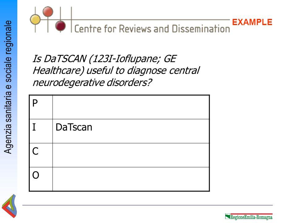 Agenzia sanitaria e sociale regionale EXAMPLE P IDaTscan C O Is DaTSCAN (123I-Ioflupane; GE Healthcare) useful to diagnose central neurodegerative dis