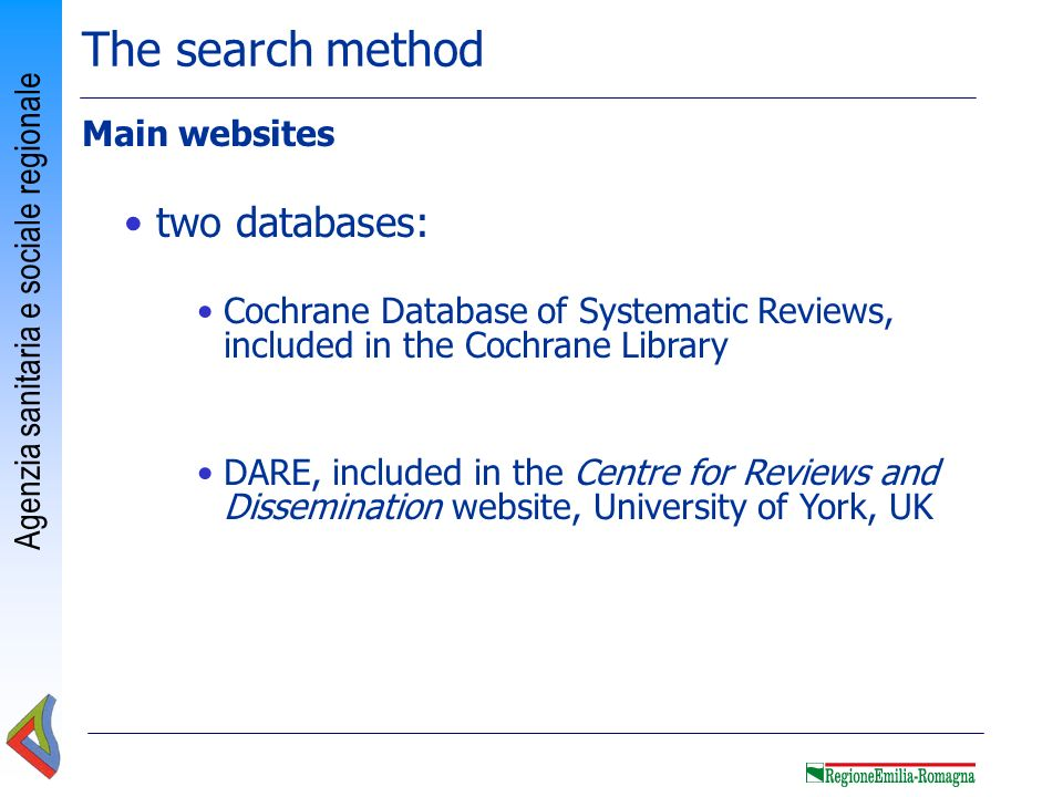 Agenzia sanitaria e sociale regionale Best reliable source for information on the effectiveness of healthcare interventions Electronic publication updated monthly 5102 systematic reviews (access June 2012) Since 2008: you can find also few Diagnostic Test Accuracy systematic reviews Published by Wiley Interscience (www.thecochranelibrary.com) Free access: abstracts of systematic reviews With fee: full-text of systematic reviews Cochrane Database of Systematic Reviews