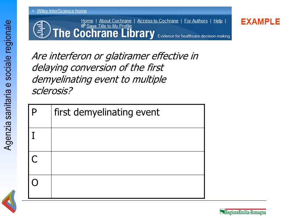 Agenzia sanitaria e sociale regionale EXAMPLE Pfirst demyelinating event I C O Are interferon or glatiramer effective in delaying conversion of the fi