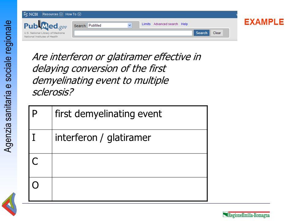 Agenzia sanitaria e sociale regionale EXAMPLE Pfirst demyelinating event Iinterferon / glatiramer C O Are interferon or glatiramer effective in delayi