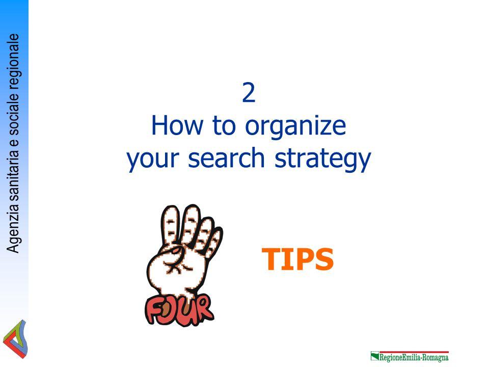 Agenzia sanitaria e sociale regionale 2 How to organize your search strategy TIPS