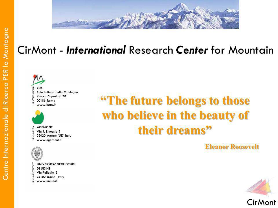 Centro Internazionale di Ricerca PER la Montagna CirMont CirMont - International Research Center for Mountain The future belongs to those who believe in the beauty of their dreams Eleanor Roosevelt Eleanor Roosevelt EIM Ente Italiano della Montagna Piazza Caprettari 70 00186 Roma www.inrm.it AGEMONT Via J.