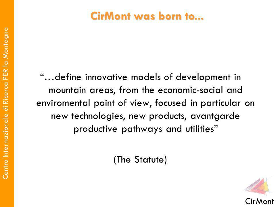 Centro Internazionale di Ricerca PER la Montagna CirMont …define innovative models of development in mountain areas, from the economic-social and enviromental point of view, focused in particular on new technologies, new products, avantgarde productive pathways and utilities (The Statute) CirMont was born to...