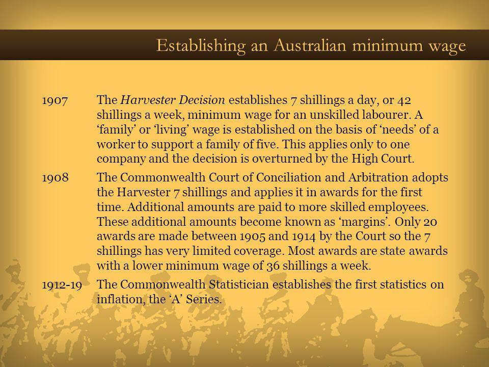 Establishing an Australian minimum wage 1907 The Harvester Decision establishes 7 shillings a day, or 42 shillings a week, minimum wage for an unskill