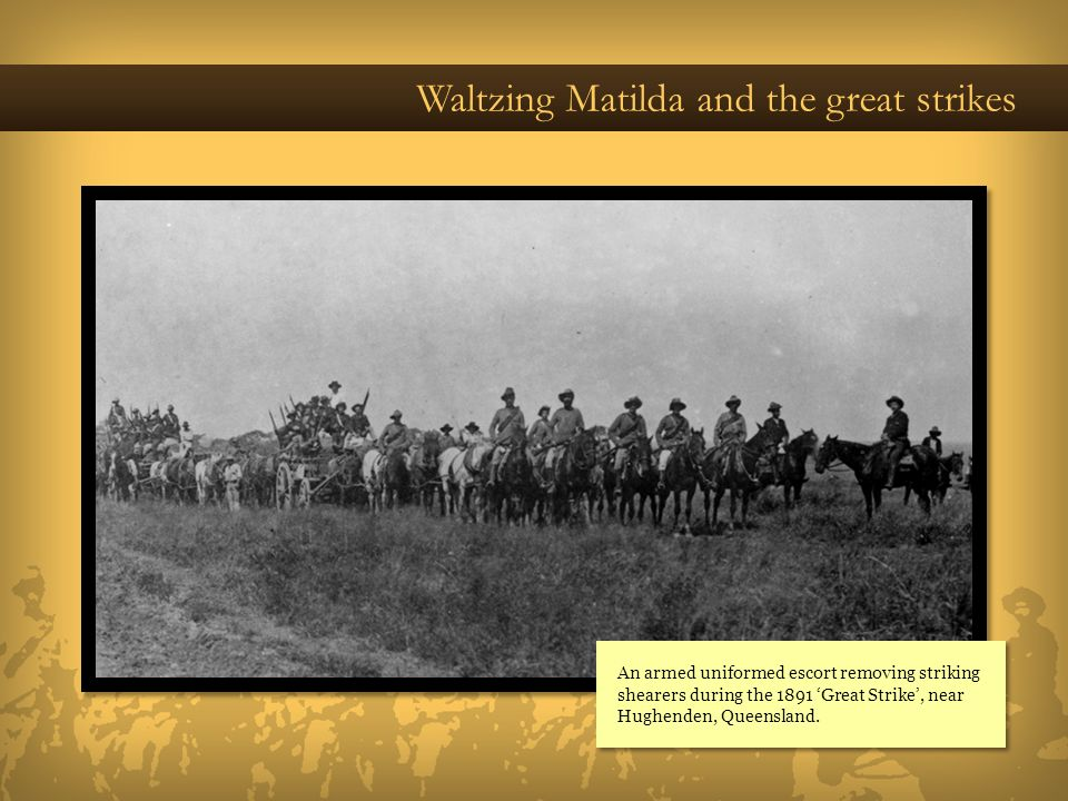 Waltzing Matilda and the great strikes An armed uniformed escort removing striking shearers during the 1891 Great Strike, near Hughenden, Queensland.