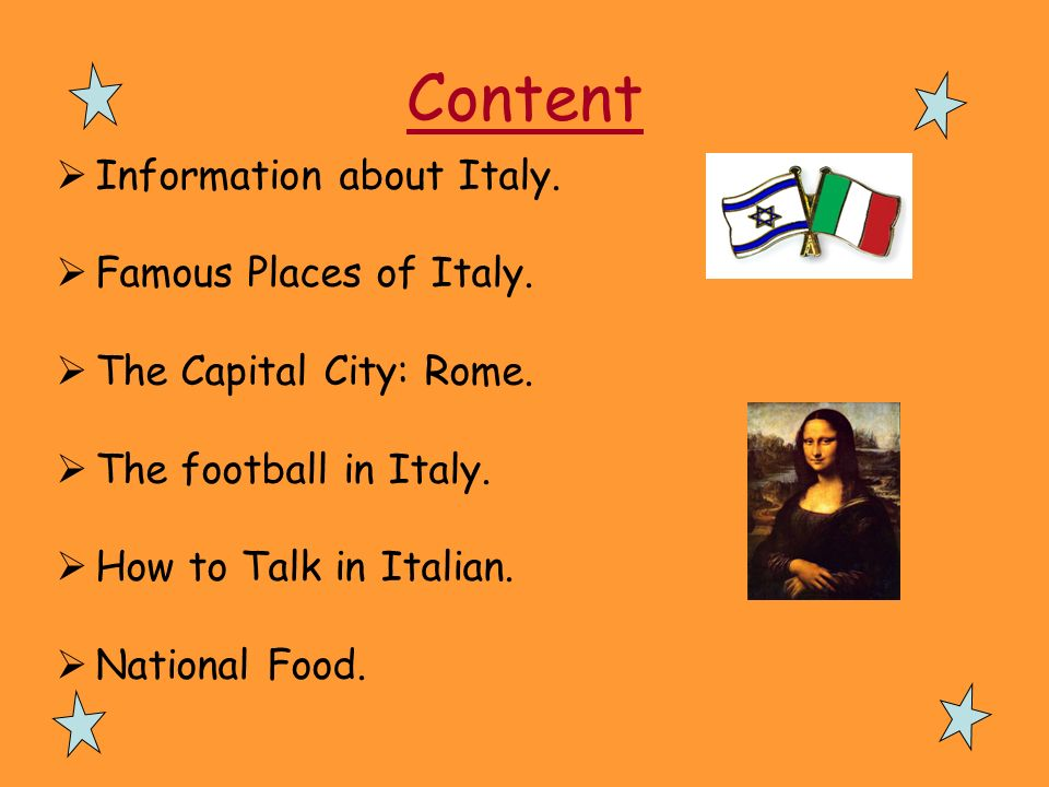 Content Information about Italy. Famous Places of Italy. The Capital City: Rome. The football in Italy. How to Talk in Italian. National Food.