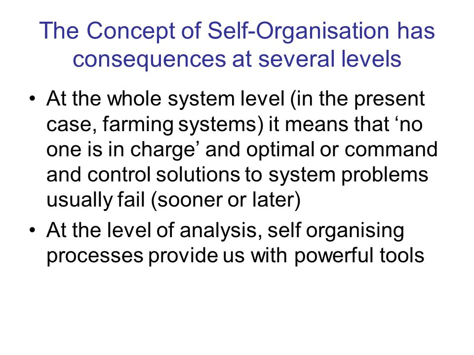 The Concept of Self-Organisation has consequences at several levels At the whole system level (in the present case, farming systems) it means that no