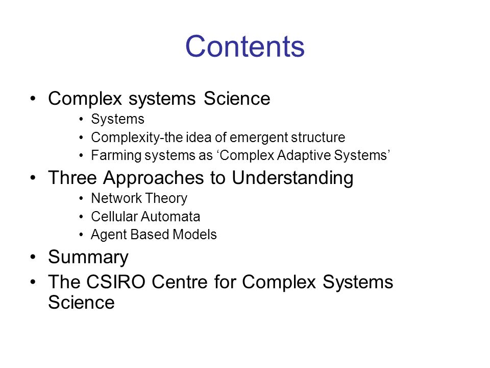 Contents Complex systems Science Systems Complexity-the idea of emergent structure Farming systems as Complex Adaptive Systems Three Approaches to Und