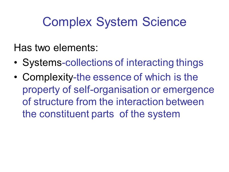 Complex System Science Has two elements: Systems-collections of interacting things Complexity-the essence of which is the property of self-organisatio