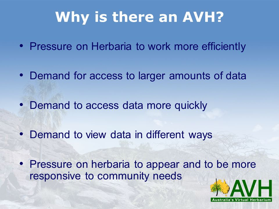 Why is there an AVH? Pressure on Herbaria to work more efficiently Demand for access to larger amounts of data Demand to access data more quickly Dema