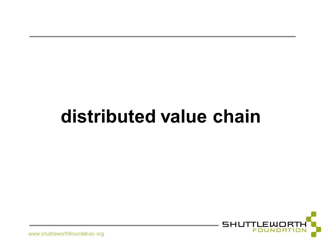 www.shuttleworthfoundation.org distributed value chain