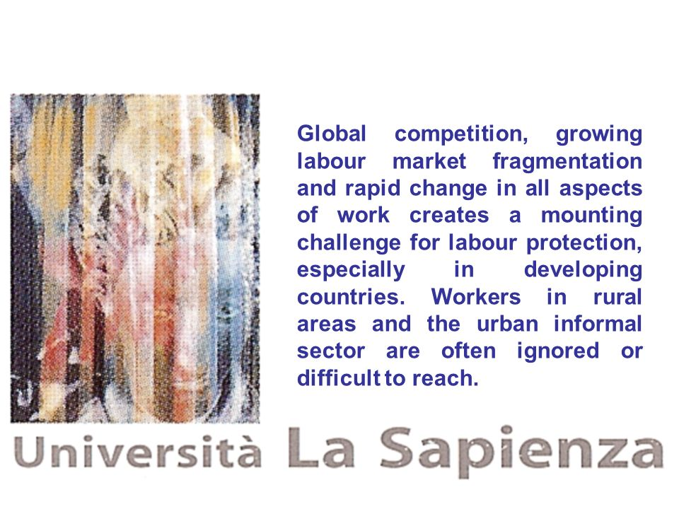 Global competition, growing labour market fragmentation and rapid change in all aspects of work creates a mounting challenge for labour protection, es
