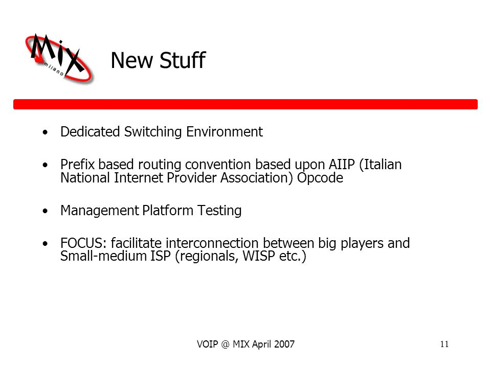 VOIP @ MIX April 200711 New Stuff Dedicated Switching Environment Prefix based routing convention based upon AIIP (Italian National Internet Provider Association) Opcode Management Platform Testing FOCUS: facilitate interconnection between big players and Small-medium ISP (regionals, WISP etc.)