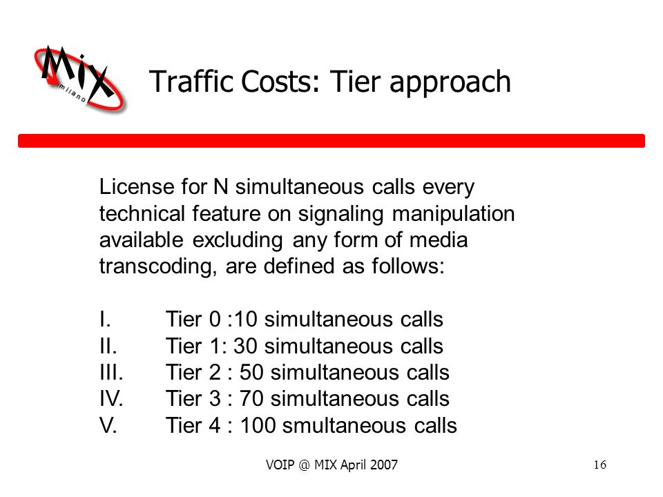 VOIP @ MIX April 200716 Traffic Costs: Tier approach License for N simultaneous calls every technical feature on signaling manipulation available excluding any form of media transcoding, are defined as follows: I.Tier 0 :10 simultaneous calls II.Tier 1: 30 simultaneous calls III.Tier 2 : 50 simultaneous calls IV.Tier 3 : 70 simultaneous calls V.Tier 4 : 100 smultaneous calls