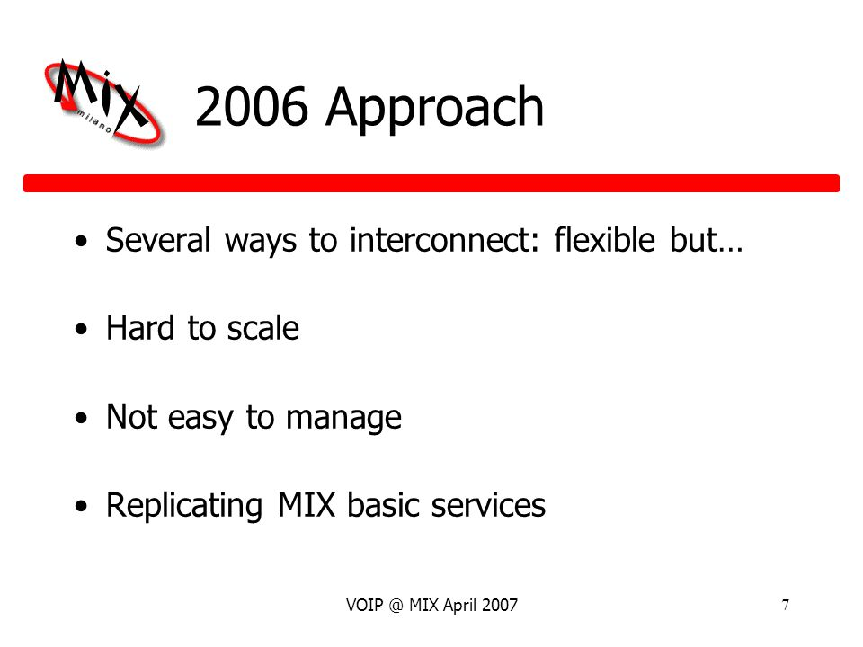 VOIP @ MIX April 20077 2006 Approach Several ways to interconnect: flexible but… Hard to scale Not easy to manage Replicating MIX basic services