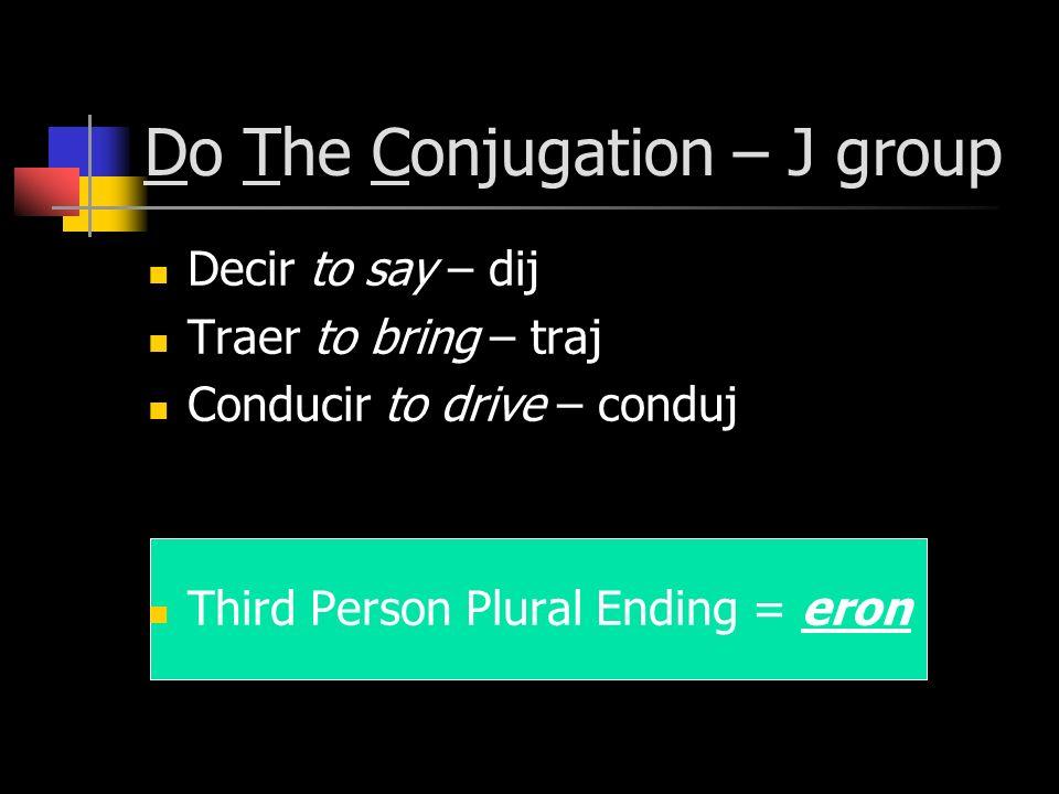 Do The Conjugation – J group Decir to say – dij Traer to bring – traj Conducir to drive – conduj Third Person Plural Ending = eron