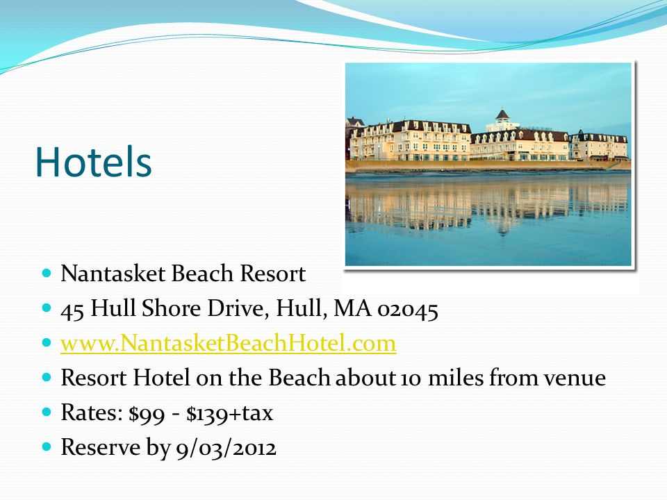 Hotels Nantasket Beach Resort 45 Hull Shore Drive, Hull, MA 02045 www.NantasketBeachHotel.com Resort Hotel on the Beach about 10 miles from venue Rate