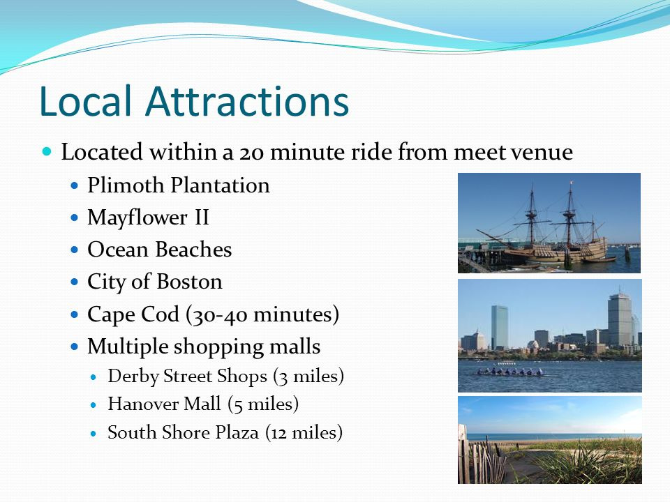 Local Attractions Located within a 20 minute ride from meet venue Plimoth Plantation Mayflower II Ocean Beaches City of Boston Cape Cod (30-40 minutes