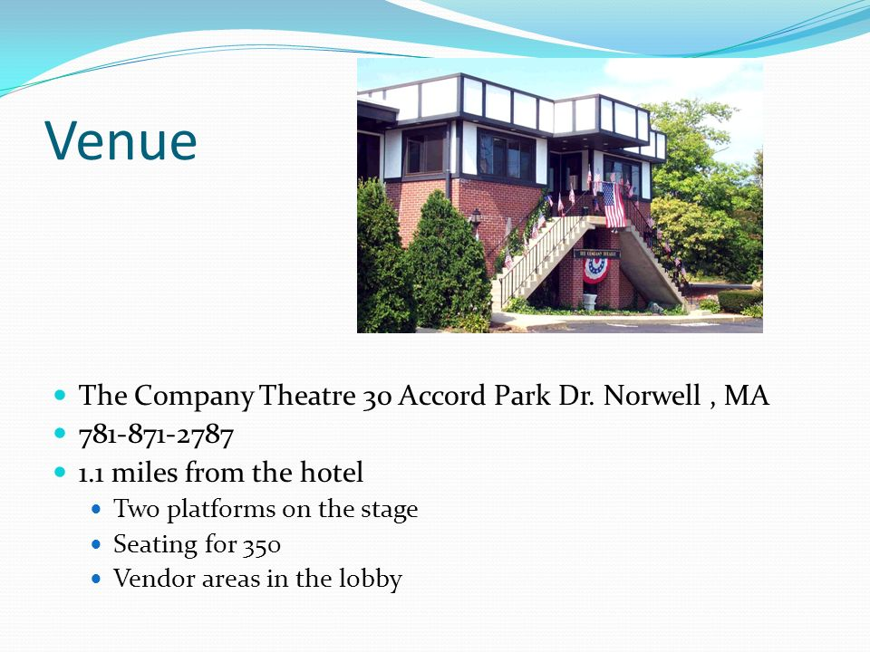 Venue The Company Theatre 30 Accord Park Dr. Norwell, MA 781-871-2787 1.1 miles from the hotel Two platforms on the stage Seating for 350 Vendor areas