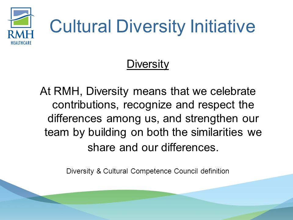 Cultural Diversity Initiative Diversity At RMH, Diversity means that we celebrate contributions, recognize and respect the differences among us, and strengthen our team by building on both the similarities we share and our differences.