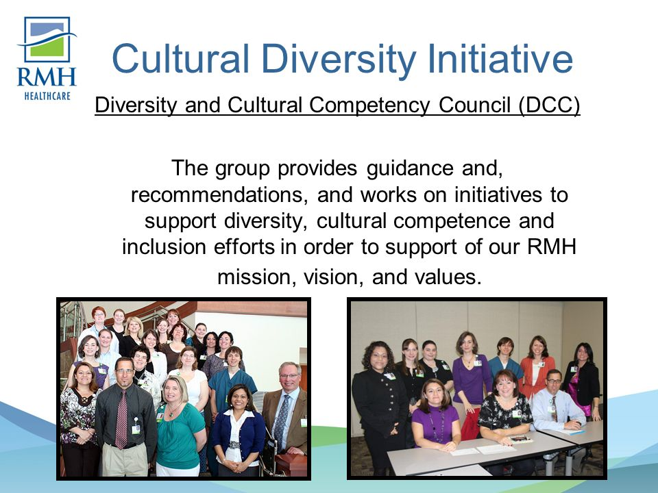 Cultural Diversity Initiative Diversity and Cultural Competency Council (DCC) The group provides guidance and, recommendations, and works on initiatives to support diversity, cultural competence and inclusion efforts in order to support of our RMH mission, vision, and values.