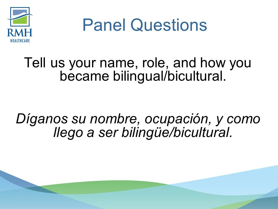Panel Questions Tell us your name, role, and how you became bilingual/bicultural.