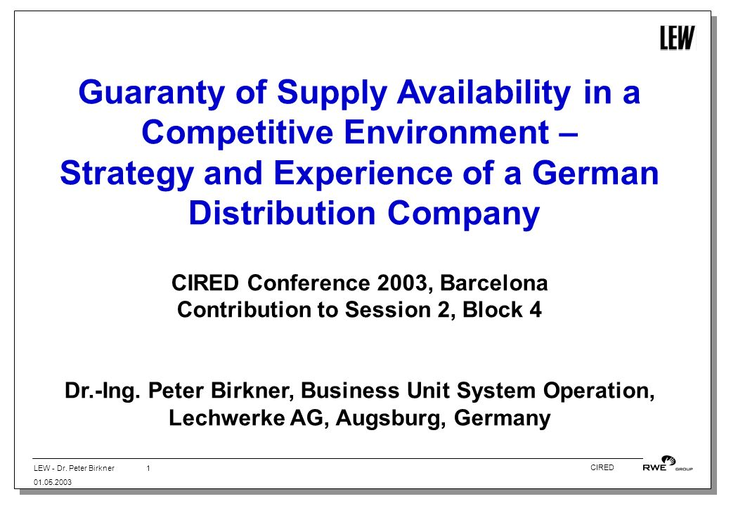 LEW - Dr. Peter Birkner 01.05.2003 1 CIRED Guaranty of Supply Availability in a Competitive Environment – Strategy and Experience of a German Distribu