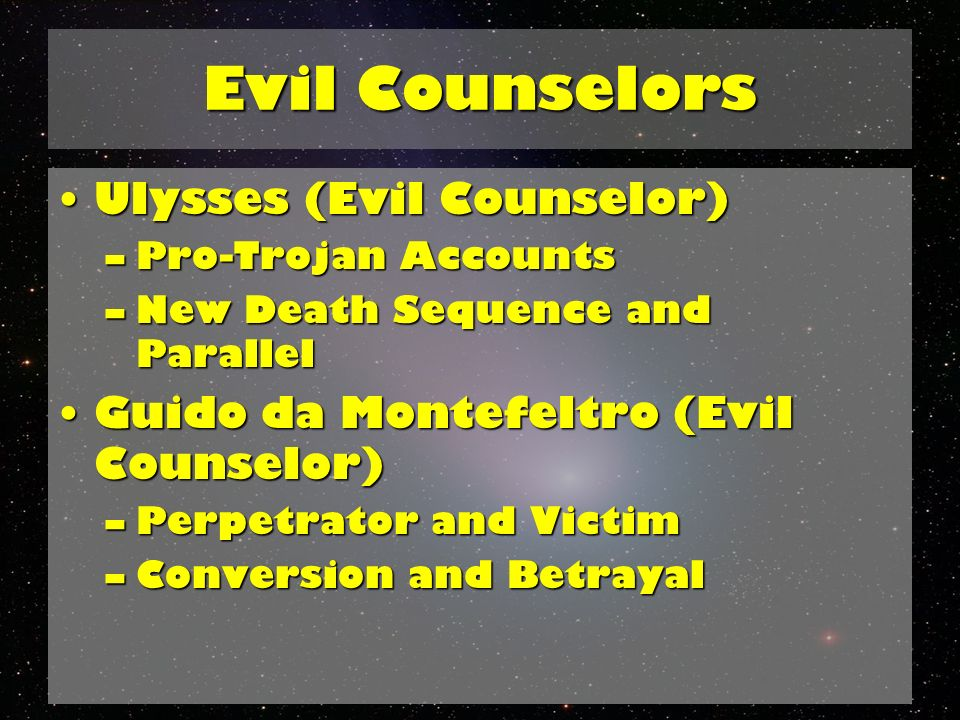Evil Counselors Ulysses (Evil Counselor)Ulysses (Evil Counselor) –Pro-Trojan Accounts –New Death Sequence and Parallel Guido da Montefeltro (Evil Counselor)Guido da Montefeltro (Evil Counselor) –Perpetrator and Victim –Conversion and Betrayal