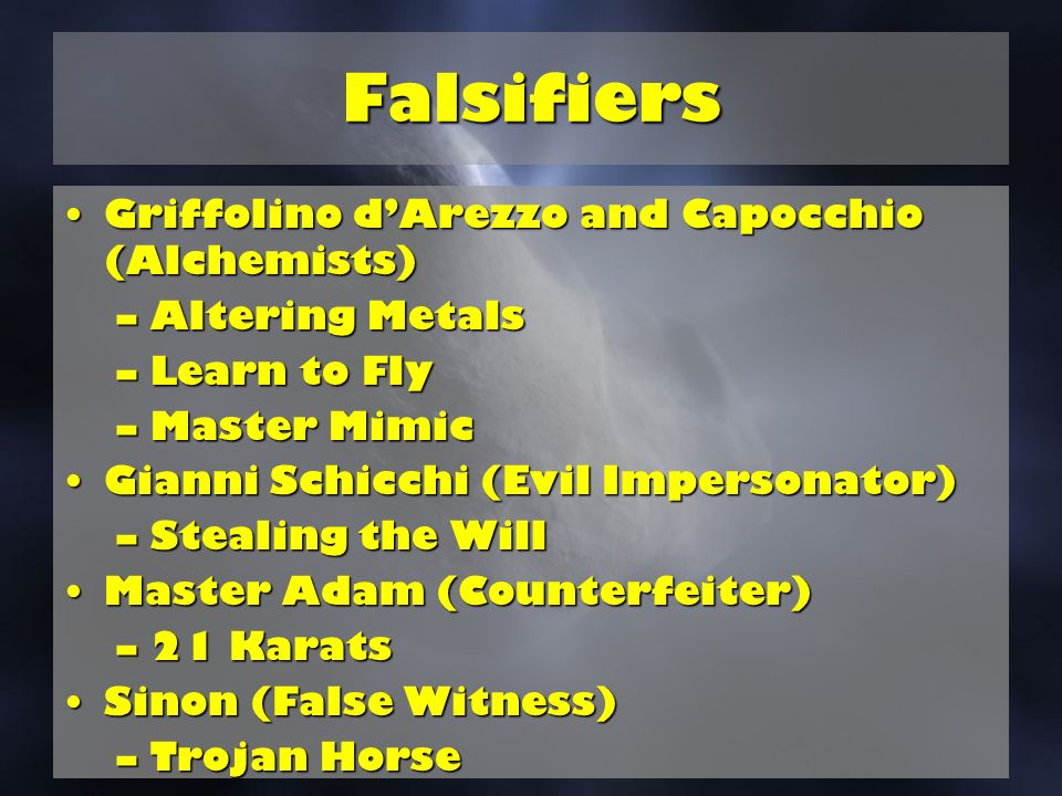 Falsifiers Griffolino dArezzo and Capocchio (Alchemists)Griffolino dArezzo and Capocchio (Alchemists) –Altering Metals –Learn to Fly –Master Mimic Gianni Schicchi (Evil Impersonator)Gianni Schicchi (Evil Impersonator) –Stealing the Will Master Adam (Counterfeiter)Master Adam (Counterfeiter) –21 Karats Sinon (False Witness)Sinon (False Witness) –Trojan Horse