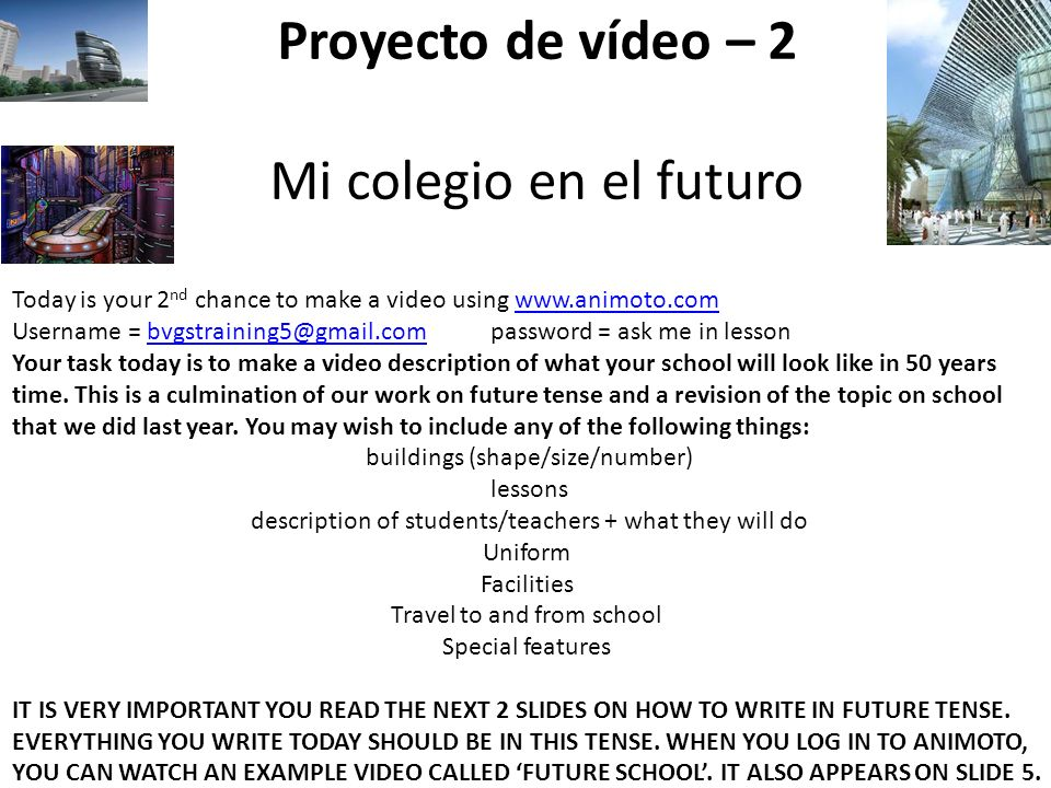 Proyecto de vídeo – 2 Mi colegio en el futuro Today is your 2 nd chance to make a video using www.animoto.comwww.animoto.com Username = bvgstraining5@gmail.com password = ask me in lessonbvgstraining5@gmail.com Your task today is to make a video description of what your school will look like in 50 years time.