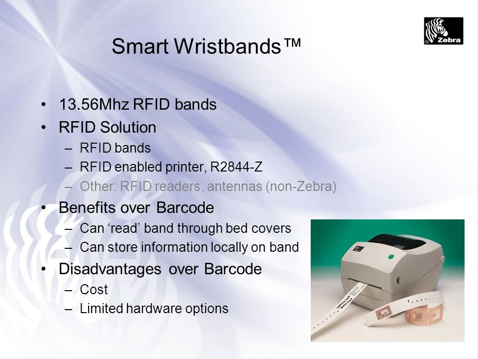 Smart Wristbands 13.56Mhz RFID bands RFID Solution –RFID bands –RFID enabled printer, R2844-Z –Other: RFID readers, antennas (non-Zebra) Benefits over