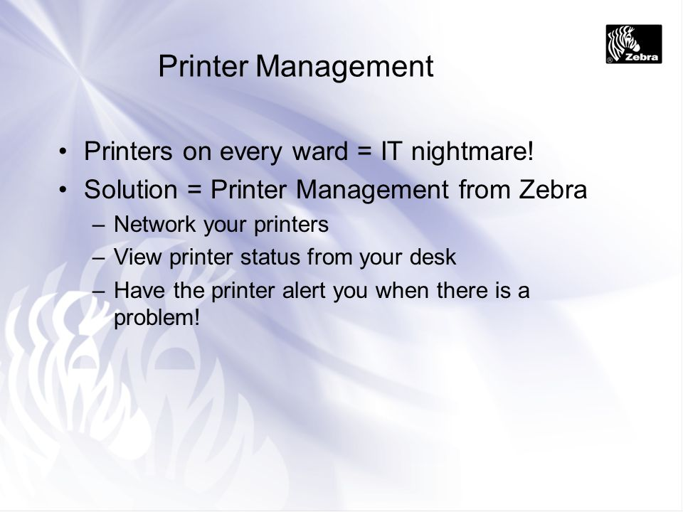 Printer Management Printers on every ward = IT nightmare! Solution = Printer Management from Zebra –Network your printers –View printer status from yo