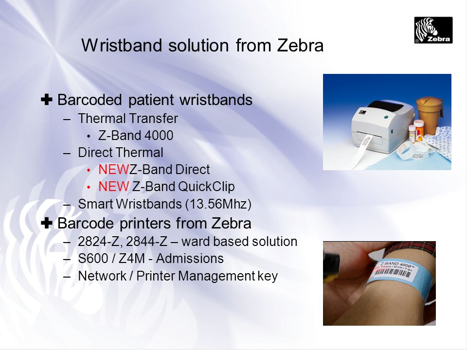 Wristband solution from Zebra Barcoded patient wristbands –Thermal Transfer Z-Band 4000 –Direct Thermal NEWZ-Band Direct NEW Z-Band QuickClip –Smart W