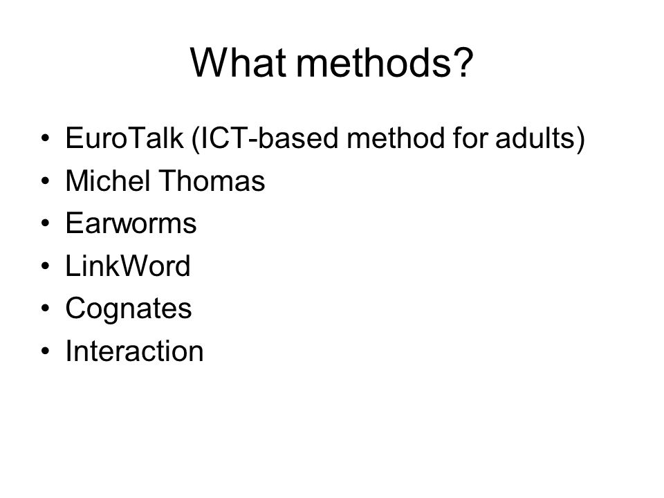 What methods? EuroTalk (ICT-based method for adults) Michel Thomas Earworms LinkWord Cognates Interaction