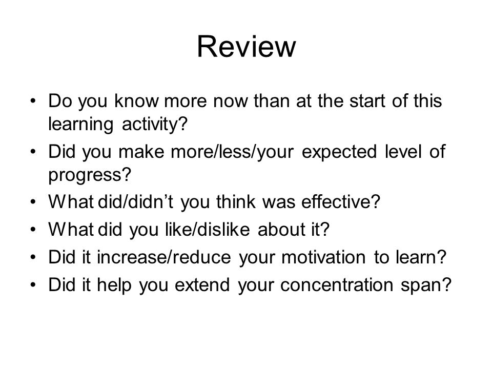 Review Do you know more now than at the start of this learning activity? Did you make more/less/your expected level of progress? What did/didnt you th
