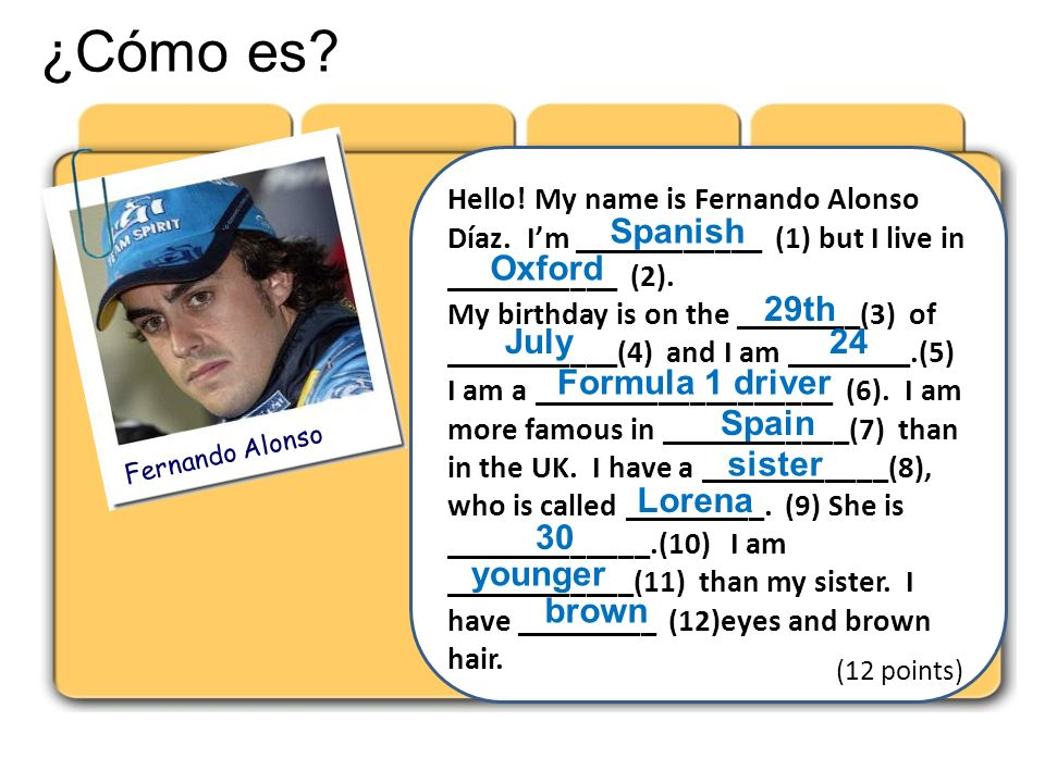 ¿Cómo es? Fernando Alonso Hello! My name is Fernando Alonso Díaz. Im ____________ (1) but I live in ___________ (2). My birthday is on the ________(3)