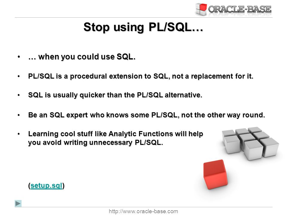 http://www.oracle-base.com Stop using PL/SQL… … when you could use SQL.… when you could use SQL. PL/SQL is a procedural extension to SQL, not a replac
