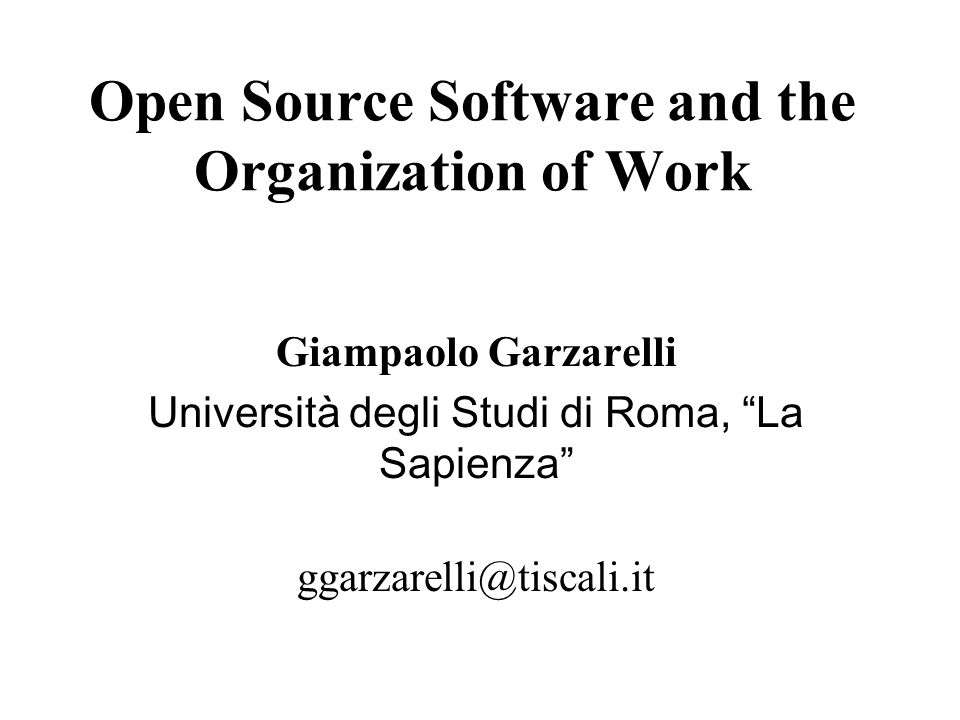 Open Source Software and the Organization of Work Giampaolo Garzarelli Università degli Studi di Roma, La Sapienza ggarzarelli@tiscali.it