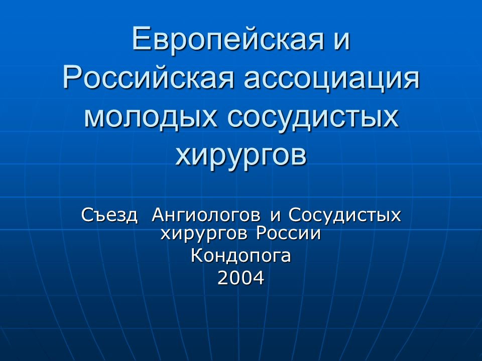 Европейская и Российская ассоциация молодых сосудистых хирургов Съезд Ангиологов и Сосудистых хирургов России Кондопога 2004