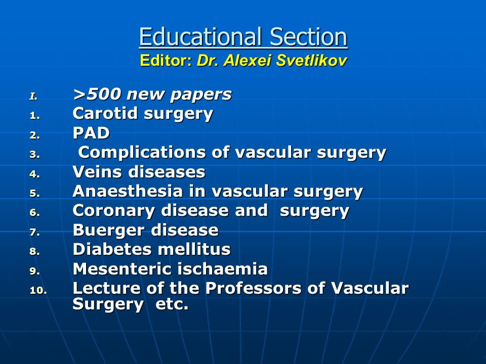 Educational Section Editor: Dr. Alexei Svetlikov I. >500 new papers 1. Carotid surgery 2. PAD 3. Complications of vascular surgery 4. Veins diseases 5