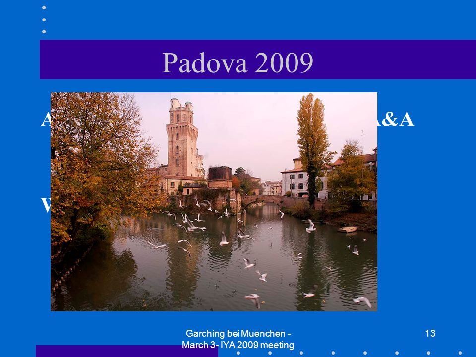 Garching bei Muenchen - March 3- IYA 2009 meeting 13 Padova 2009 A (local but) international Prize for A&A (city of Padova+INAF+University) Working on