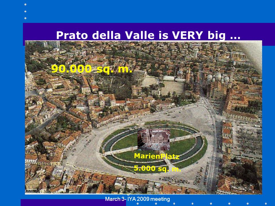 Garching bei Muenchen - March 3- IYA 2009 meeting 24 MarienPlatz 5.000 sq. m. Prato della Valle is VERY big … 90.000 sq. m.