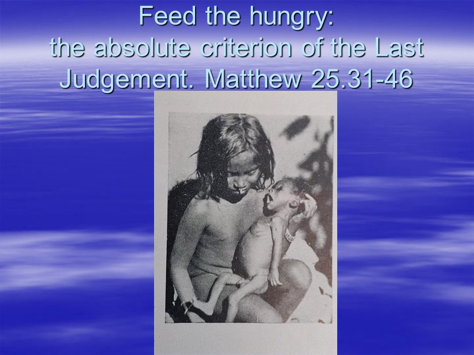 Feed the hungry: the absolute criterion of the Last Judgement. Matthew 25.31-46