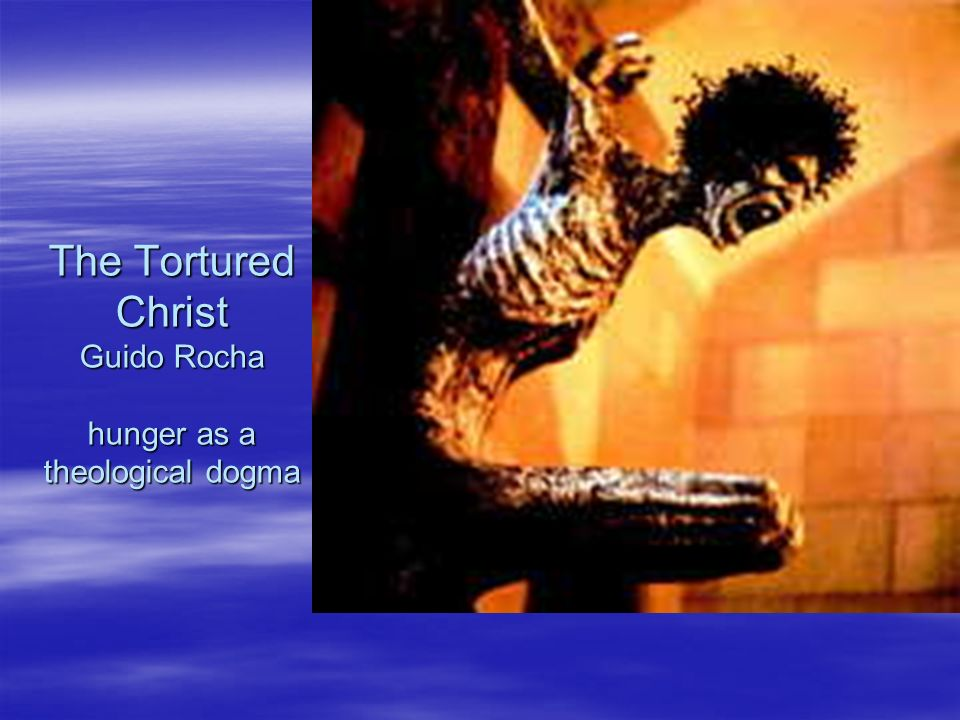 The Tortured Christ Guido Rocha hunger as a theological dogma