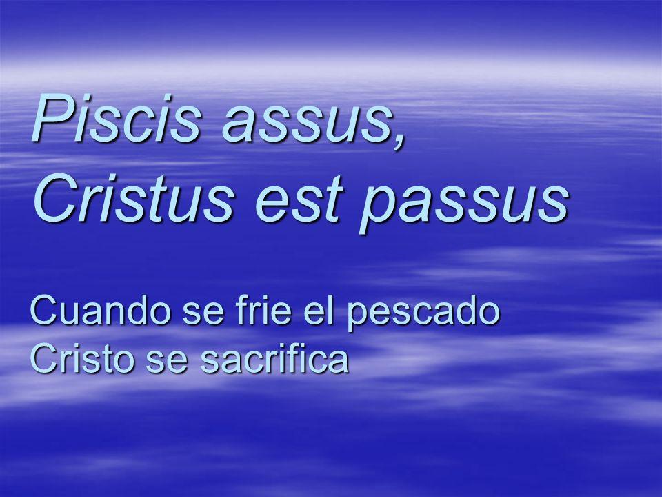 Piscis assus, Cristus est passus Cuando se frie el pescado Cristo se sacrifica