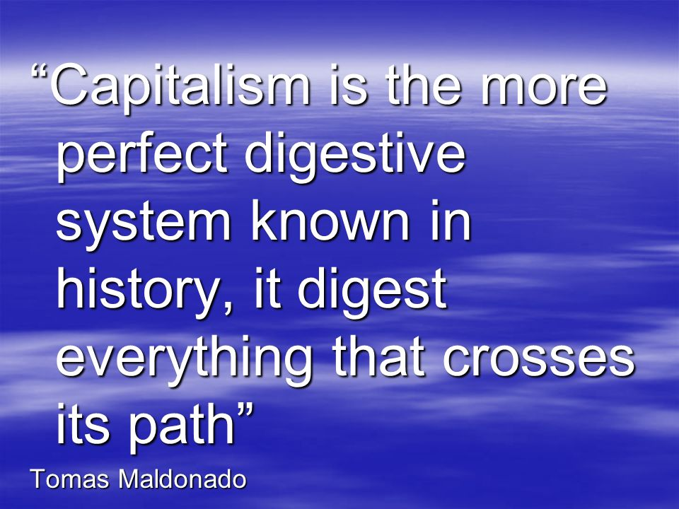 Capitalism is the more perfect digestive system known in history, it digest everything that crosses its path Tomas Maldonado