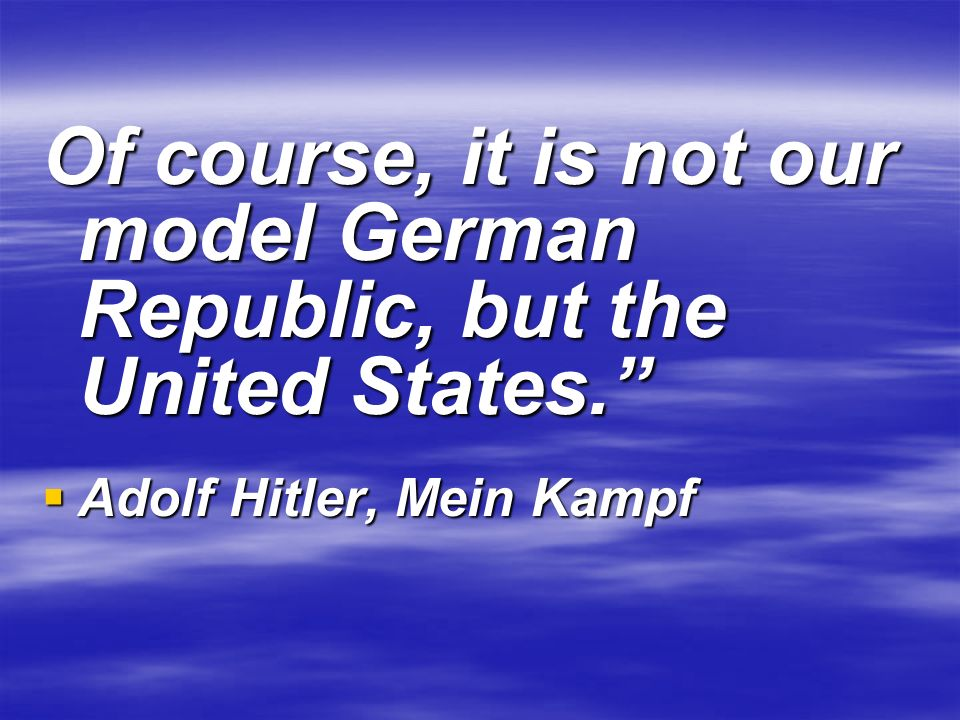 Of course, it is not our model German Republic, but the United States. Adolf Hitler, Mein Kampf Adolf Hitler, Mein Kampf