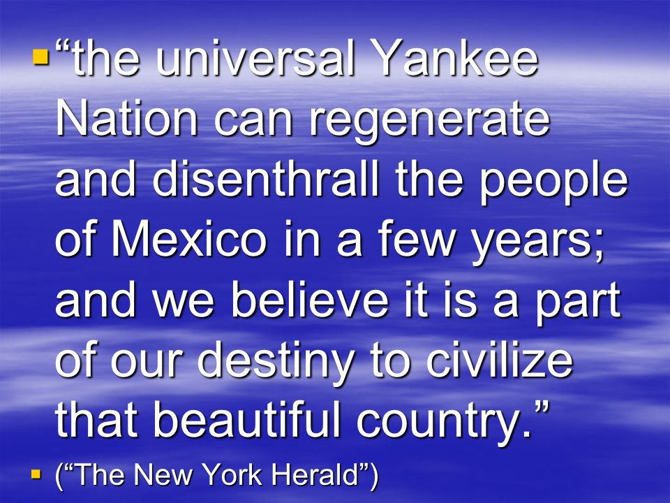 the universal Yankee Nation can regenerate and disenthrall the people of Mexico in a few years; and we believe it is a part of our destiny to civilize