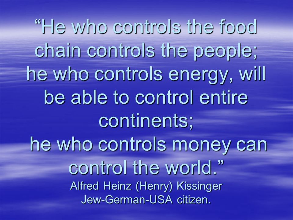 He who controls the food chain controls the people; he who controls energy, will be able to control entire continents; he who controls money can contr