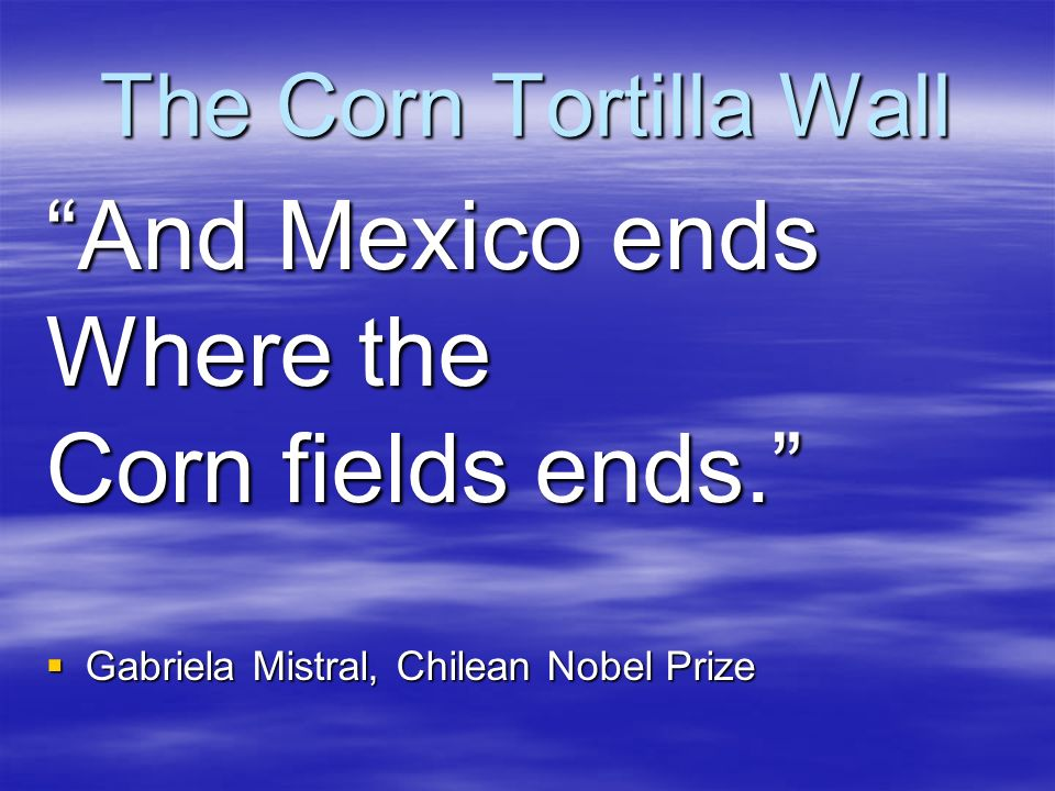 The Corn Tortilla Wall And Mexico ends Where the Corn fields ends. Gabriela Mistral, Chilean Nobel Prize Gabriela Mistral, Chilean Nobel Prize